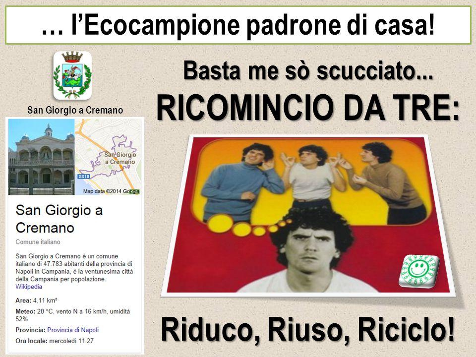 … l'Ecocampione padrone di casa! San Giorgio a Cremano Basta me sò scucciato... RICOMINCIO DA TRE: Riduco, Riuso, Riciclo!