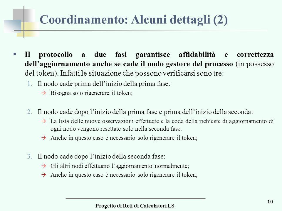Progetto di Reti di Calcolatori LS 10 Coordinamento: Alcuni dettagli (2)  Il protocollo a due fasi garantisce affidabilità e correttezza dell'aggiornamento anche se cade il nodo gestore del processo (in possesso del token).