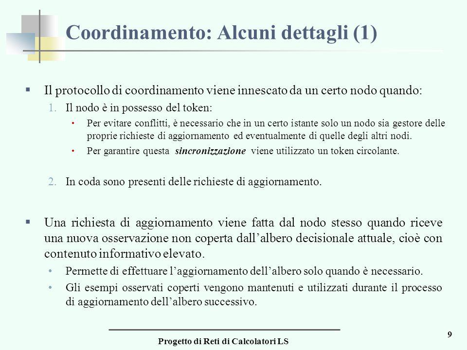 Progetto di Reti di Calcolatori LS 9 Coordinamento: Alcuni dettagli (1)  Il protocollo di coordinamento viene innescato da un certo nodo quando: 1.Il nodo è in possesso del token: Per evitare conflitti, è necessario che in un certo istante solo un nodo sia gestore delle proprie richieste di aggiornamento ed eventualmente di quelle degli altri nodi.