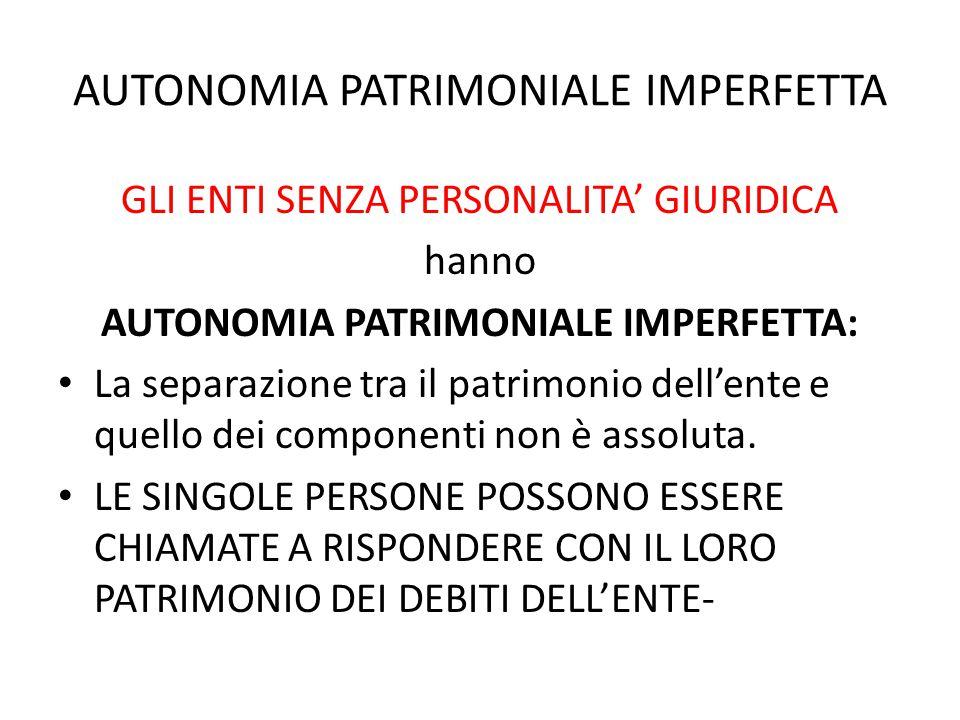 AUTONOMIA PATRIMONIALE IMPERFETTA GLI ENTI SENZA PERSONALITA' GIURIDICA hanno AUTONOMIA PATRIMONIALE IMPERFETTA: La separazione tra il patrimonio dell