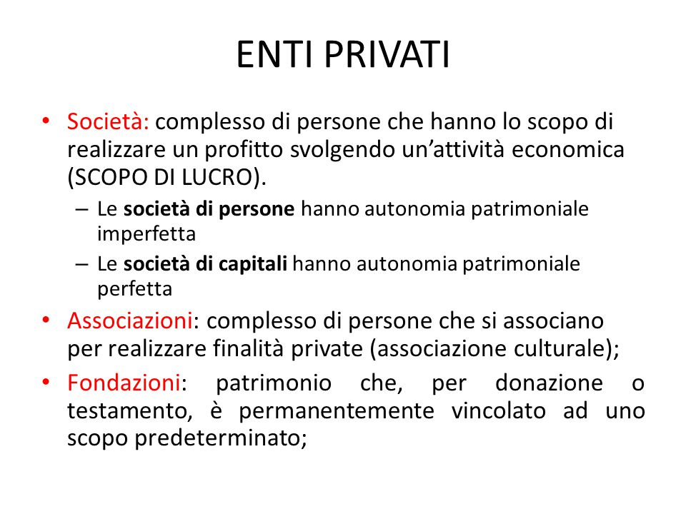 ENTI PRIVATI Società: complesso di persone che hanno lo scopo di realizzare un profitto svolgendo un'attività economica (SCOPO DI LUCRO). – Le società