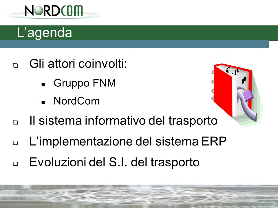 L'agenda  Gli attori coinvolti: Gruppo FNM NordCom  Il sistema informativo del trasporto  L'implementazione del sistema ERP  Evoluzioni del S.I.