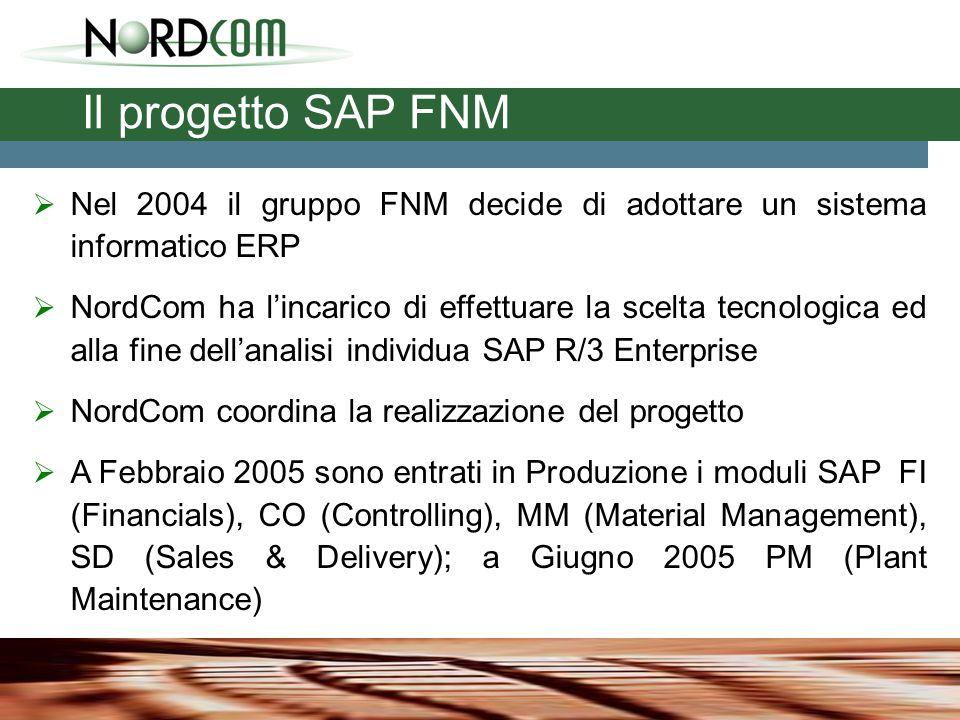 Il progetto SAP FNM  Nel 2004 il gruppo FNM decide di adottare un sistema informatico ERP  NordCom ha l'incarico di effettuare la scelta tecnologica ed alla fine dell'analisi individua SAP R/3 Enterprise  NordCom coordina la realizzazione del progetto  A Febbraio 2005 sono entrati in Produzione i moduli SAP FI (Financials), CO (Controlling), MM (Material Management), SD (Sales & Delivery); a Giugno 2005 PM (Plant Maintenance)