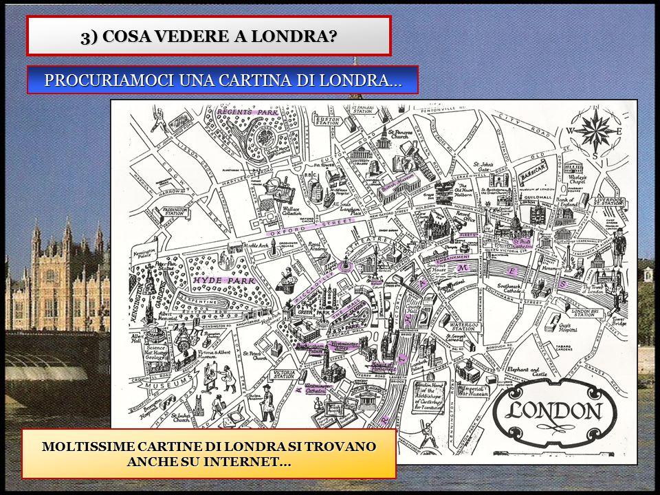 3) COSA VEDERE A LONDRA? PROCURIAMOCI UNA CARTINA DI LONDRA… MOLTISSIME CARTINE DI LONDRA SI TROVANO ANCHE SU INTERNET…