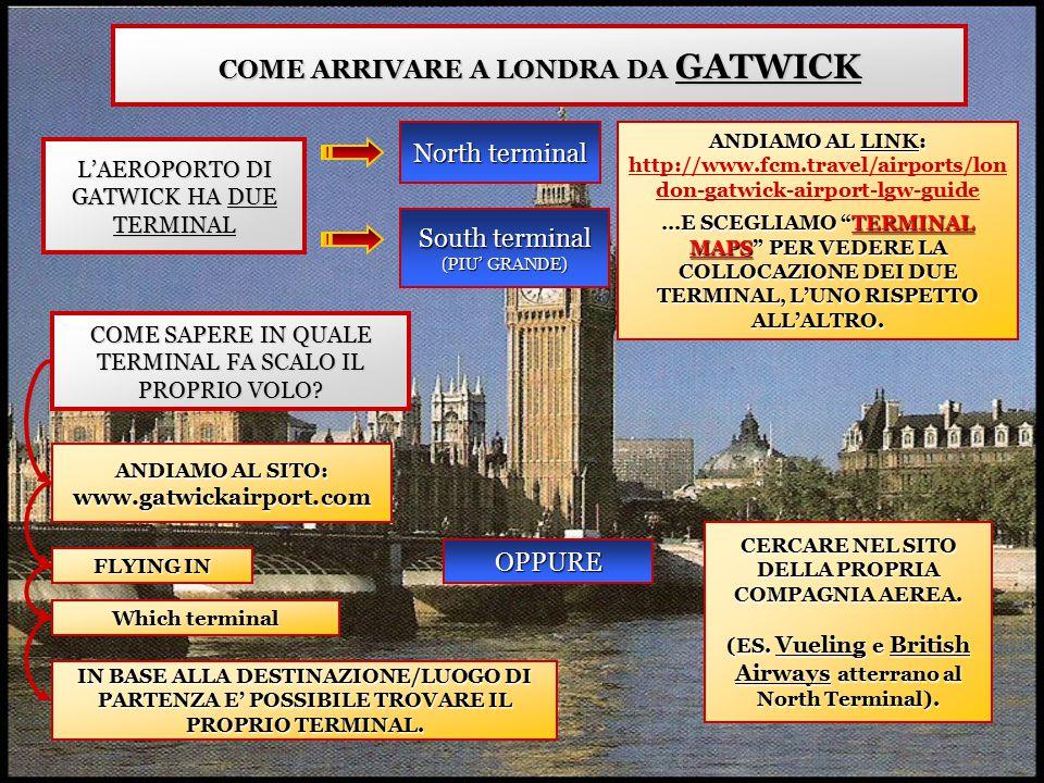 COME ARRIVARE A LONDRA DA GATWICK L'AEROPORTO DI GATWICK HA DUE TERMINAL North terminal South terminal (PIU' GRANDE) COME SAPERE IN QUALE TERMINAL FA