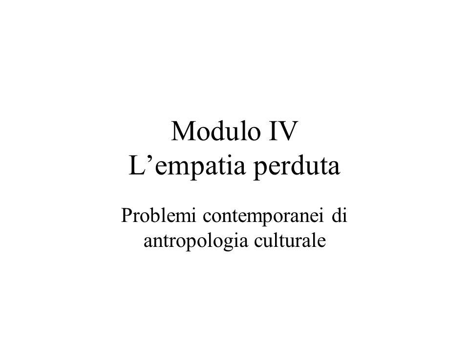 Modulo IV L'empatia perduta Problemi contemporanei di antropologia culturale
