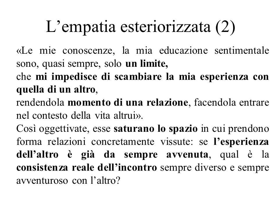 L'empatia esteriorizzata (2) «Le mie conoscenze, la mia educazione sentimentale sono, quasi sempre, solo un limite, che mi impedisce di scambiare la mia esperienza con quella di un altro, rendendola momento di una relazione, facendola entrare nel contesto della vita altrui».