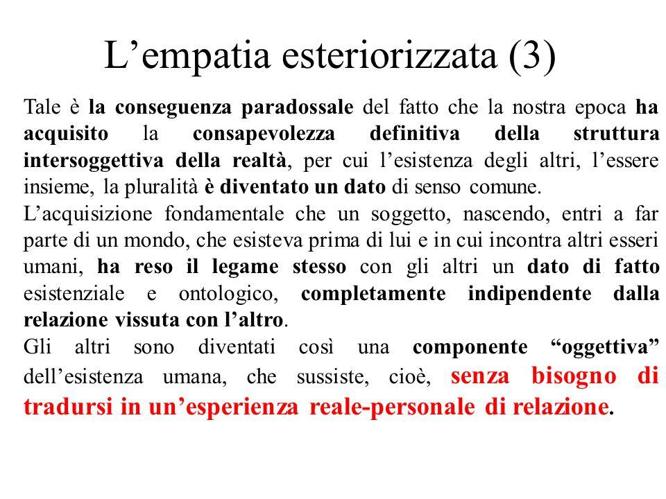 L'empatia esteriorizzata (3) Tale è la conseguenza paradossale del fatto che la nostra epoca ha acquisito la consapevolezza definitiva della struttura intersoggettiva della realtà, per cui l'esistenza degli altri, l'essere insieme, la pluralità è diventato un dato di senso comune.