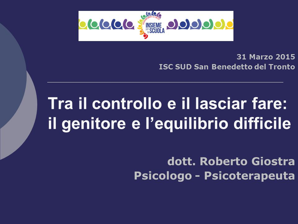 Tra il controllo e il lasciar fare: il genitore e l'equilibrio difficile 31 Marzo 2015 ISC SUD San Benedetto del Tronto dott. Roberto Giostra Psicolog
