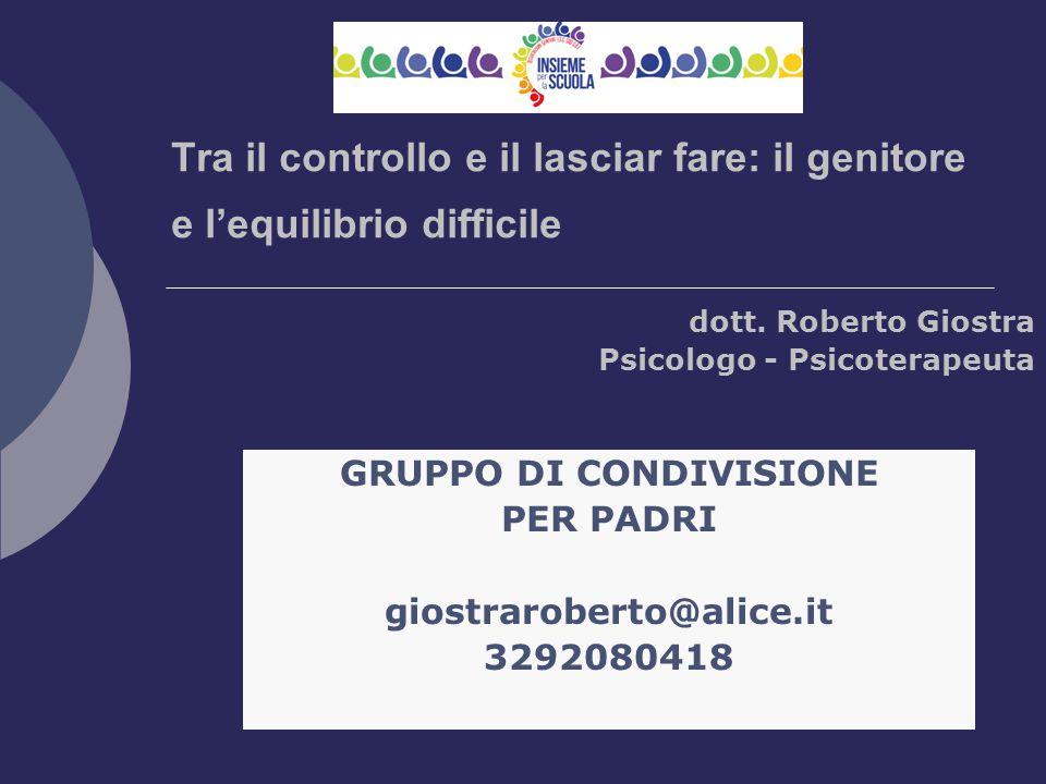 Tra il controllo e il lasciar fare: il genitore e l'equilibrio difficile dott. Roberto Giostra Psicologo - Psicoterapeuta GRUPPO DI CONDIVISIONE PER P