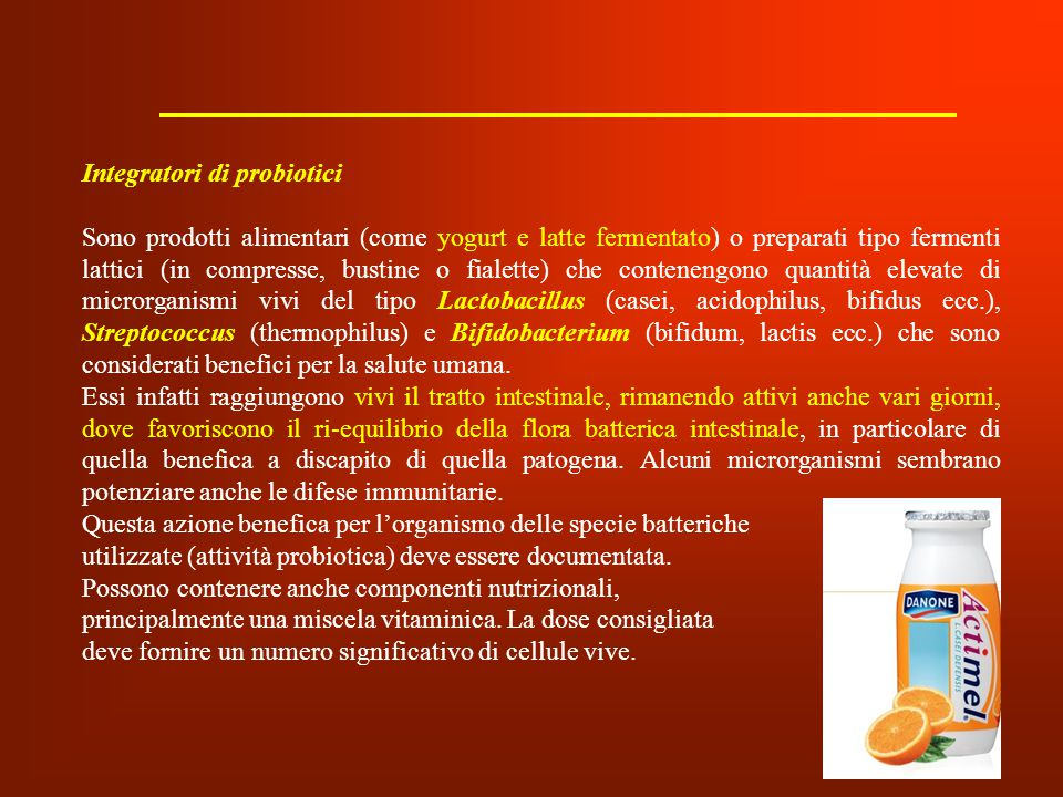 Integratori di probiotici Sono prodotti alimentari (come yogurt e latte fermentato) o preparati tipo fermenti lattici (in compresse, bustine o fialett