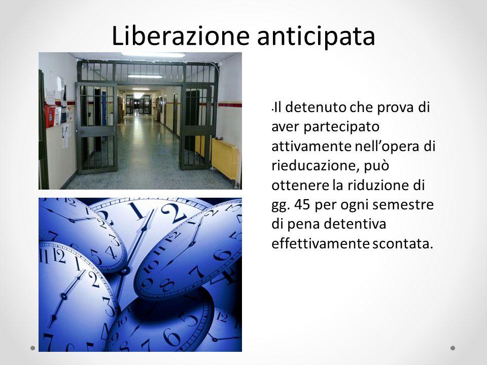 Liberazione anticipata Il detenuto che prova di aver partecipato attivamente nell'opera di rieducazione, può ottenere la riduzione di gg. 45 per ogni