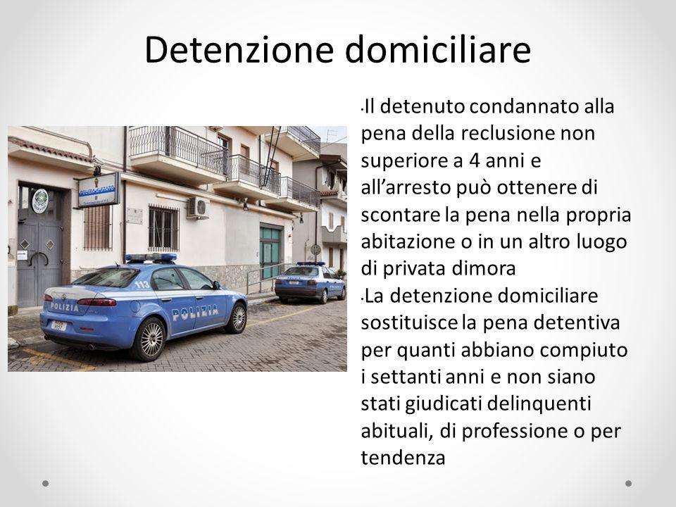 Detenzione domiciliare Il detenuto condannato alla pena della reclusione non superiore a 4 anni e all'arresto può ottenere di scontare la pena nella p
