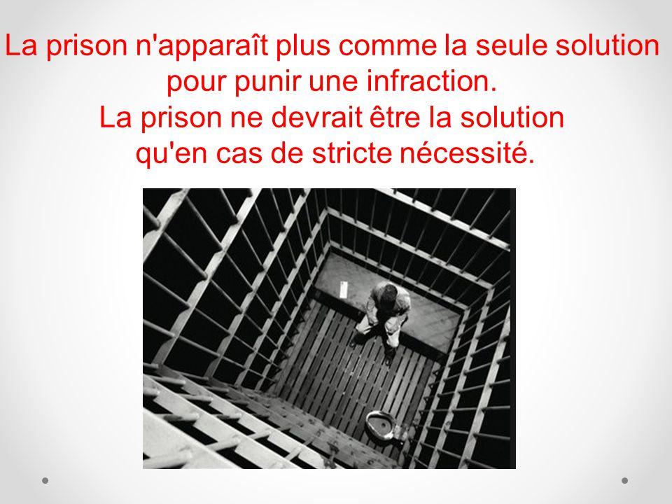 La prison n'apparaît plus comme la seule solution pour punir une infraction. La prison ne devrait être la solution qu'en cas de stricte nécessité.