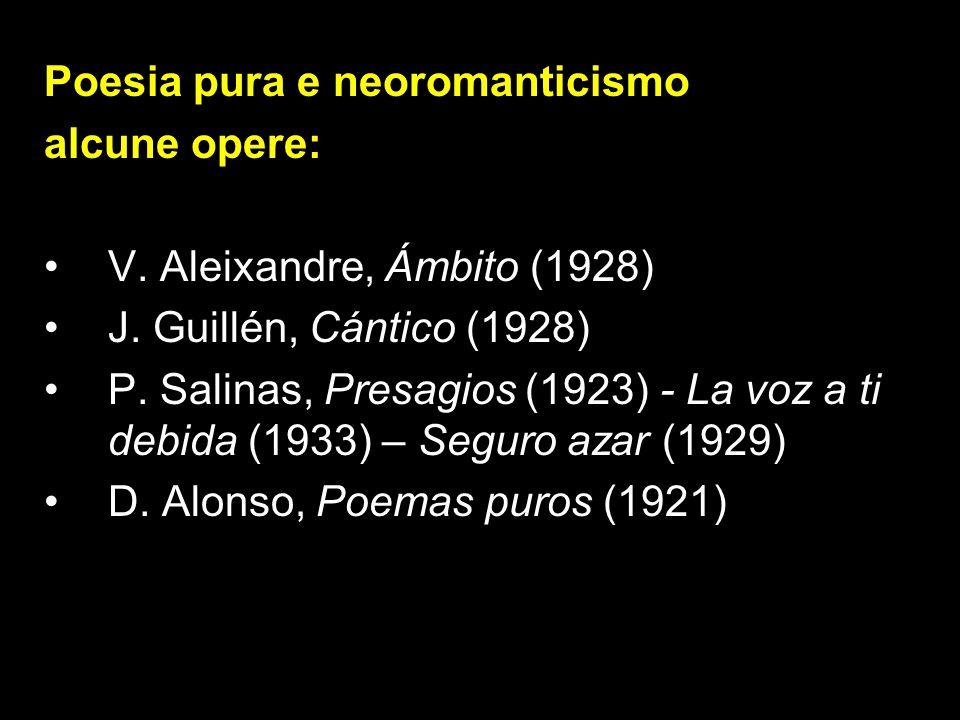 Poesia pura e neoromanticismo alcune opere: V. Aleixandre, Ámbito (1928) J. Guillén, Cántico (1928) P. Salinas, Presagios (1923) - La voz a ti debida
