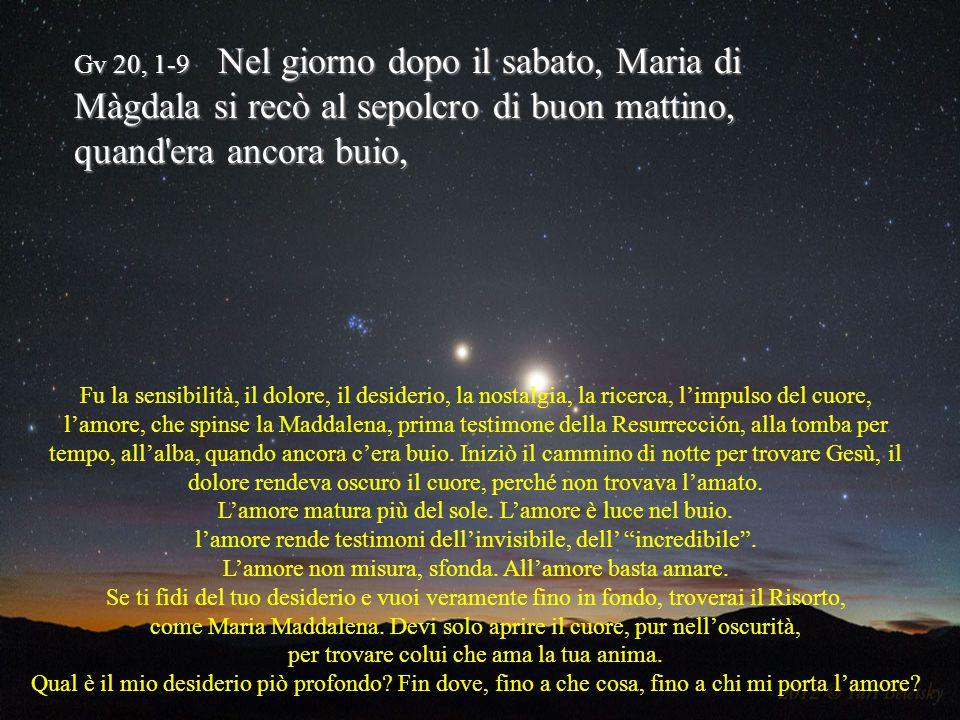 Gv 20, 1-9 Nel giorno dopo il sabato, Maria di Màgdala si recò al sepolcro di buon mattino, quand era ancora buio, Fu la sensibilità, il dolore, il desiderio, la nostalgia, la ricerca, l'impulso del cuore, l'amore, che spinse la Maddalena, prima testimone della Resurrección, alla tomba per tempo, all'alba, quando ancora c'era buio.