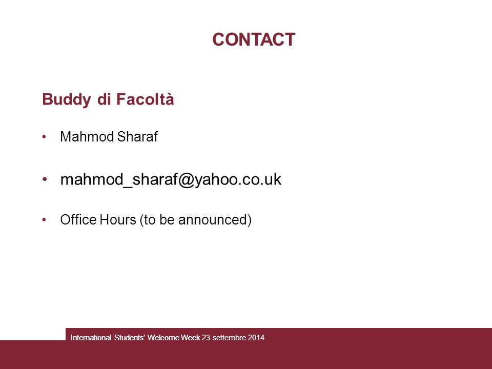 Buddy di Facoltà Mahmod Sharaf mahmod_sharaf@yahoo.co.uk Office Hours (to be announced) CONTACT International Students' Welcome WeekInternational Students' Welcome Week 23 settembre 2014
