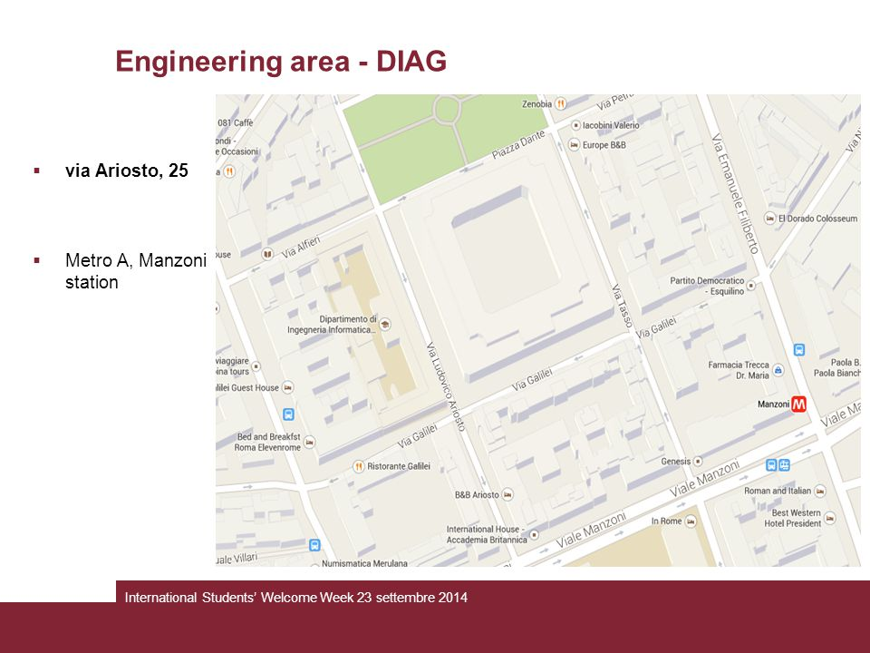 Engineering area - DIAG  via Ariosto, 25  Metro A, Manzoni station International Students' Welcome Week 23 settembre 2014