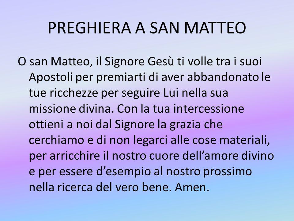 PREGHIERA A SAN MATTEO O san Matteo, il Signore Gesù ti volle tra i suoi Apostoli per premiarti di aver abbandonato le tue ricchezze per seguire Lui nella sua missione divina.