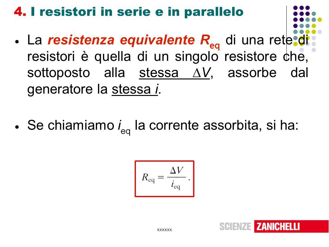 xxxxxx 4. I resistori in serie e in parallelo  La resistenza equivalente R eq di una rete di resistori è quella di un singolo resistore che, sottopos