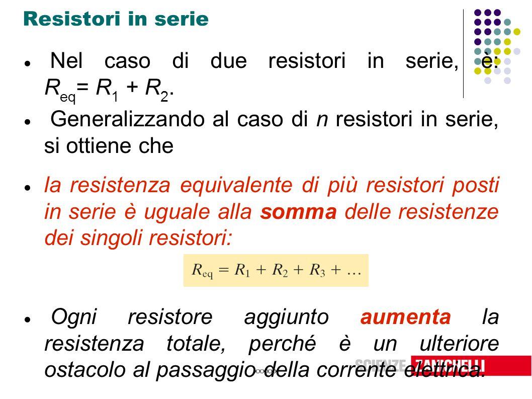 xxxxxx Resistori in serie  Nel caso di due resistori in serie, è: R eq = R 1 + R 2.  Generalizzando al caso di n resistori in serie, si ottiene che