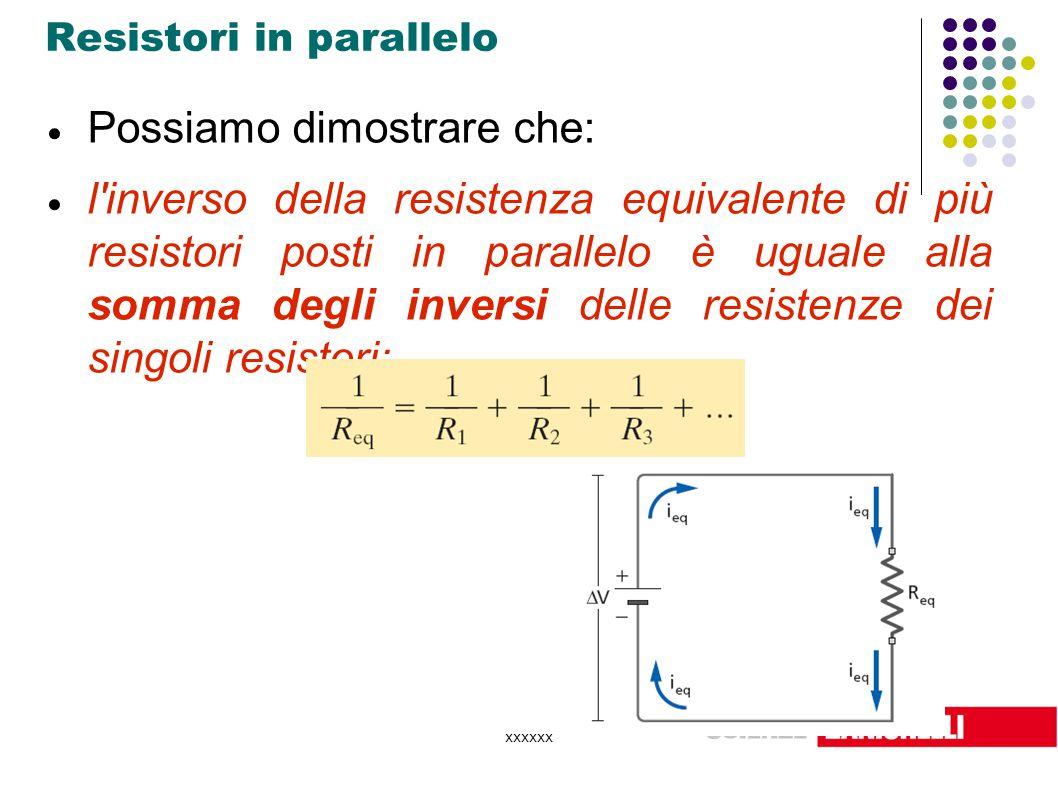 xxxxxx Resistori in parallelo  Possiamo dimostrare che:  l'inverso della resistenza equivalente di più resistori posti in parallelo è uguale alla so