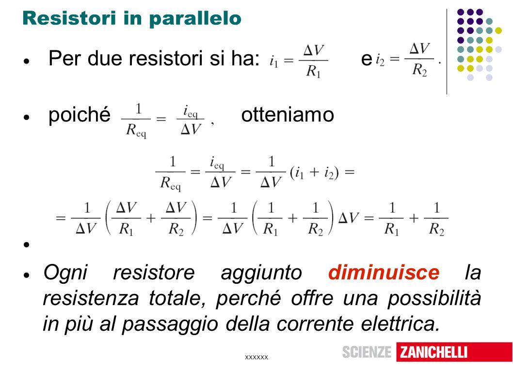 xxxxxx Resistori in parallelo  Per due resistori si ha: e  poiché otteniamo   Ogni resistore aggiunto diminuisce la resistenza totale, perché offr