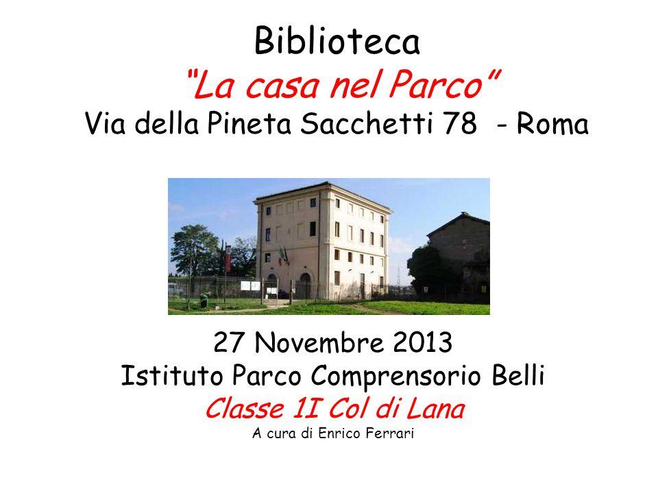 Biblioteca La casa nel Parco Via della Pineta Sacchetti 78 - Roma 27 Novembre 2013 Istituto Parco Comprensorio Belli Classe 1I Col di Lana A cura di Enrico Ferrari