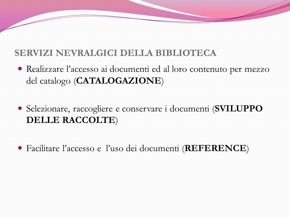 SERVIZI NEVRALGICI DELLA BIBLIOTECA Realizzare l'accesso ai documenti ed al loro contenuto per mezzo del catalogo (CATALOGAZIONE) Selezionare, raccogl