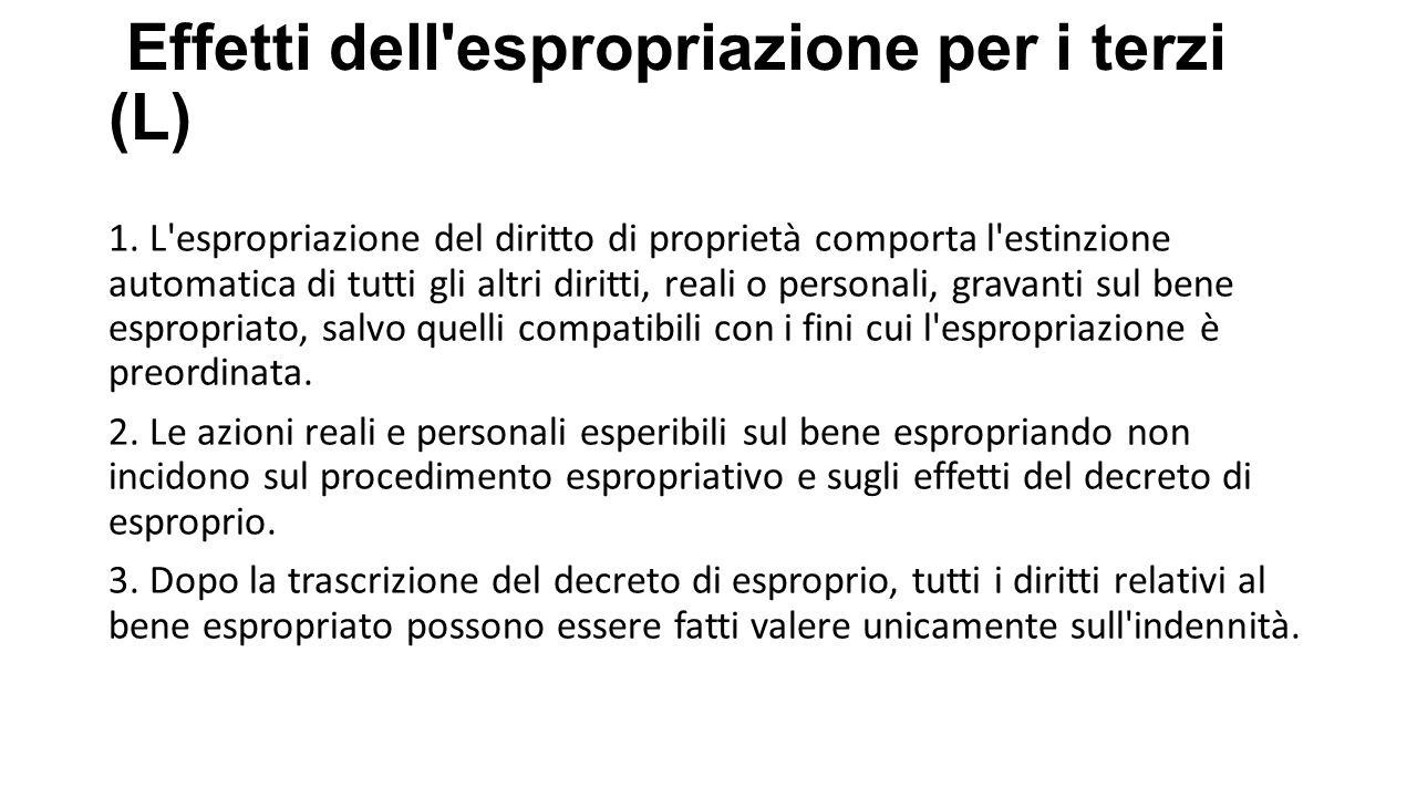 Effetti dell'espropriazione per i terzi (L) 1. L'espropriazione del diritto di proprietà comporta l'estinzione automatica di tutti gli altri diritti,