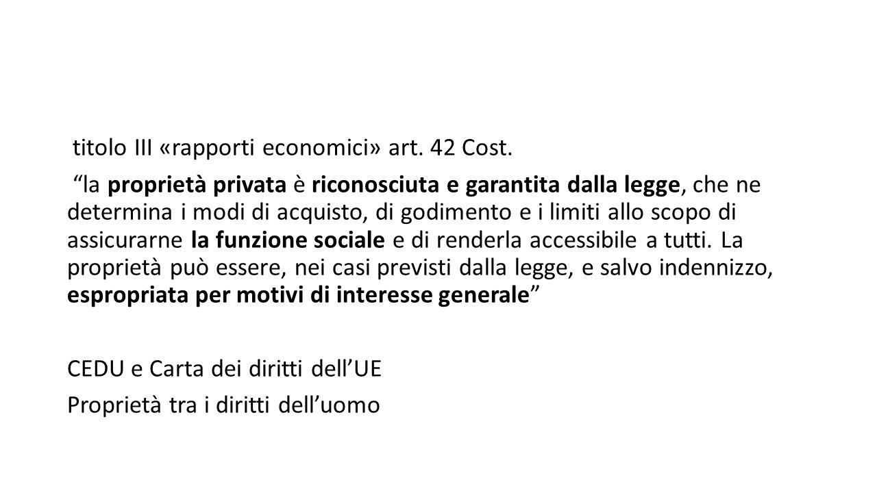 """titolo III «rapporti economici» art. 42 Cost. """"la proprietà privata è riconosciuta e garantita dalla legge, che ne determina i modi di acquisto, di go"""
