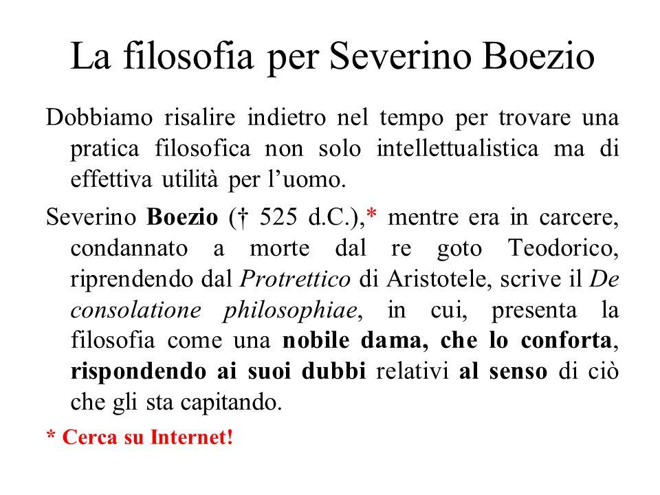 L'opinione di Severino Boezio Nel corso dei 5 libri, Boezio propone una concezione e una pratica della filosofia per cui questa disciplina serve a «trovare/dare senso» a tutte le nostre esperienze, anche quelle più devastanti.
