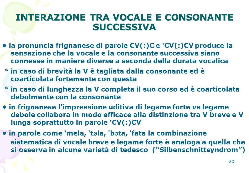 20 INTERAZIONE TRA VOCALE E CONSONANTE SUCCESSIVA la pronuncia frignanese di parole CV(:)C e 'CV(:)CV produce la sensazione che la vocale e la consona