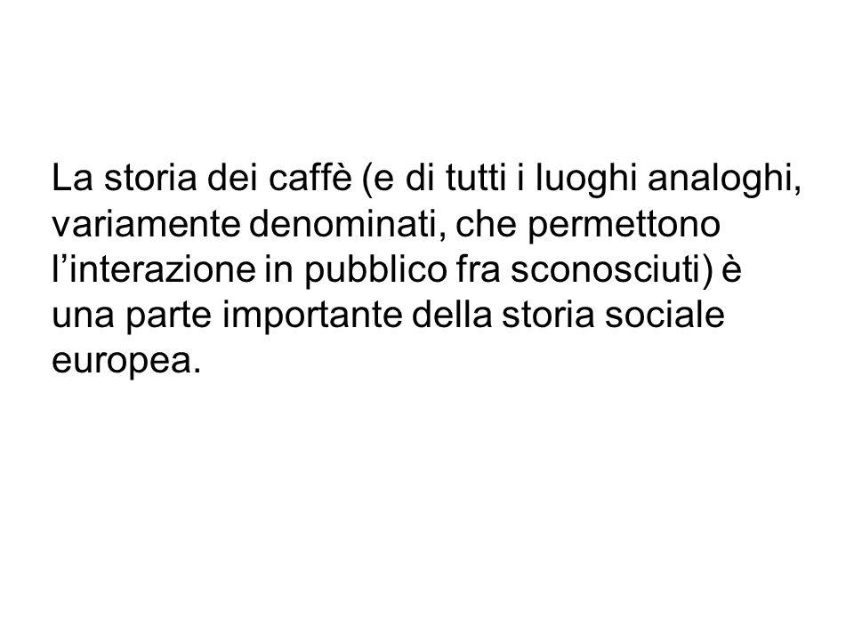 La storia dei caffè (e di tutti i luoghi analoghi, variamente denominati, che permettono l'interazione in pubblico fra sconosciuti) è una parte import