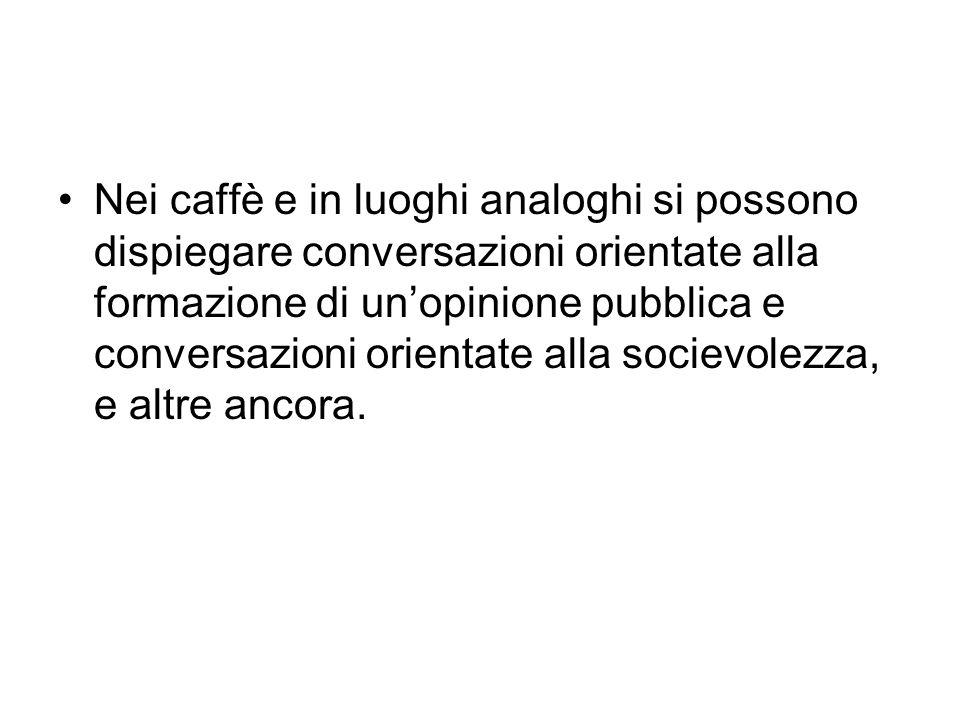 Nei caffè e in luoghi analoghi si possono dispiegare conversazioni orientate alla formazione di un'opinione pubblica e conversazioni orientate alla so