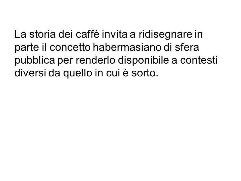 La storia dei caffè invita a ridisegnare in parte il concetto habermasiano di sfera pubblica per renderlo disponibile a contesti diversi da quello in