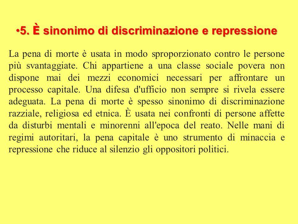 5. È sinonimo di discriminazione e repressione5. È sinonimo di discriminazione e repressione La pena di morte è usata in modo sproporzionato contro le