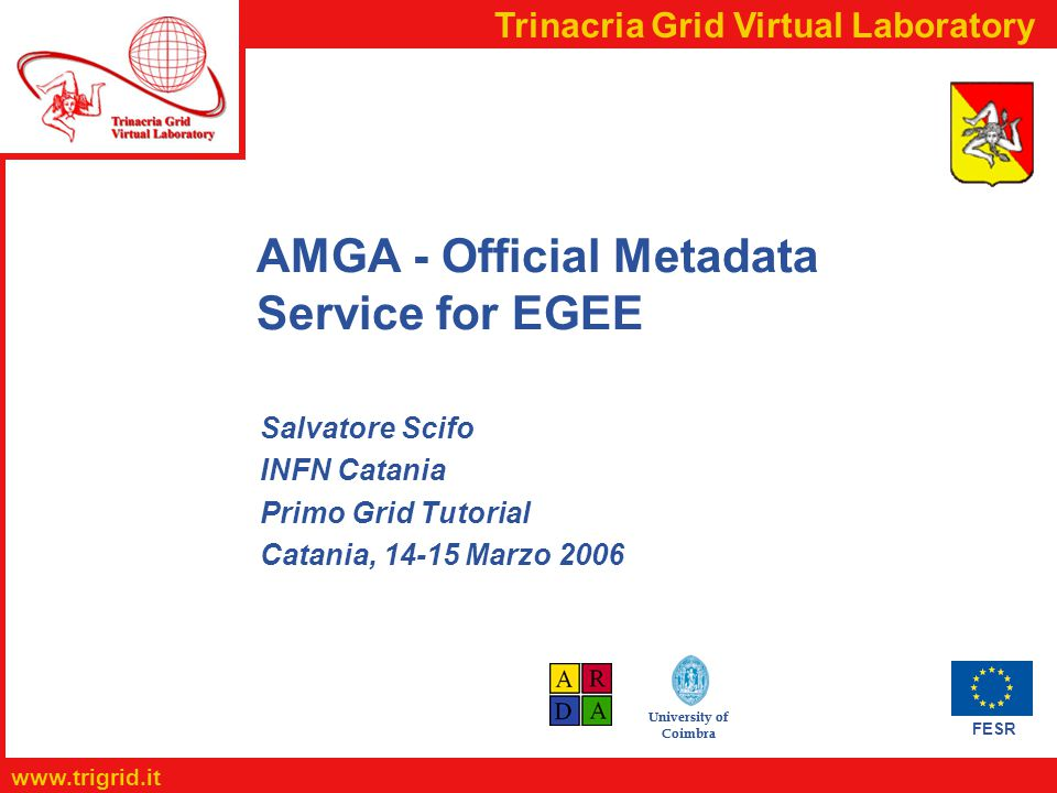 FESR www.trigrid.it Trinacria Grid Virtual Laboratory University of Coimbra AMGA - Official Metadata Service for EGEE Salvatore Scifo INFN Catania Primo Grid Tutorial Catania, 14-15 Marzo 2006