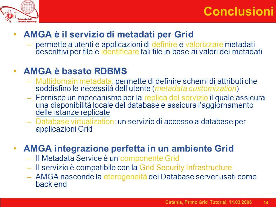Catania, Primo Grid Tutorial, 14.03.2006 14 Conclusioni AMGA è il servizio di metadati per Grid –permette a utenti e applicazioni di definire e valorizzare metadati descrittivi per file e identificare tali file in base ai valori dei metadati AMGA è basato RDBMS –Multidomain metadata: permette di definire schemi di attributi che soddisfino le necessità dell'utente (metadata customization) –Fornisce un meccanismo per la replica del servizio il quale assicura una disponibilità locale del database e assicura l'aggiornamento delle istanze replicate –Database virtualization: un servizio di accesso a database per applicazioni Grid AMGA integrazione perfetta in un ambiente Grid –Il Metadata Service è un componente Grid –Il servizio è compatibile con la Grid Security Infrastructure –AMGA nasconde la eterogeneità dei Database server usati come back end