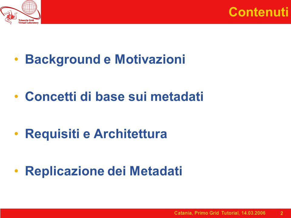 Catania, Primo Grid Tutorial, 14.03.2006 2 Contenuti Background e Motivazioni Concetti di base sui metadati Requisiti e Architettura Replicazione dei Metadati