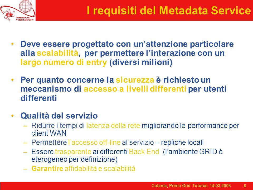 Catania, Primo Grid Tutorial, 14.03.2006 5 I requisiti del Metadata Service Deve essere progettato con un'attenzione particolare alla scalabilità, per permettere l'interazione con un largo numero di entry (diversi milioni) Per quanto concerne la sicurezza è richiesto un meccanismo di accesso a livelli differenti per utenti differenti Qualità del servizio –Ridurre i tempi di latenza della rete migliorando le performance per client WAN –Permettere l'accesso off-line al servizio – repliche locali –Essere trasparente ai differenti Back End (l'ambiente GRID è eterogeneo per definizione) –Garantire affidabilità e scalabilità