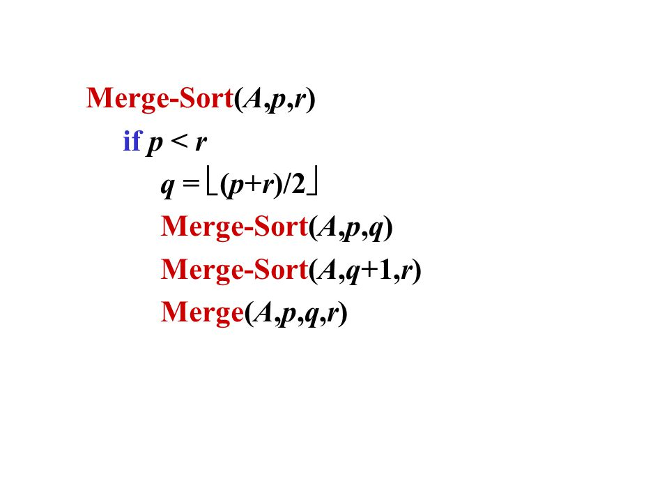 Merge-Sort(A,p,r) if p < r q =  (p+r)/2  Merge-Sort(A,p,q) Merge-Sort(A,q+1,r) Merge(A,p,q,r)