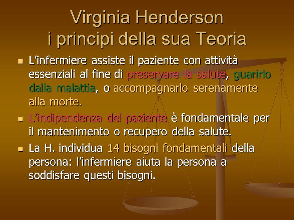Virginia Henderson i principi della sua Teoria L'infermiere assiste il paziente con attività essenziali al fine di preservare la salute, guarirlo dalla malattia, o accompagnarlo serenamente alla morte.