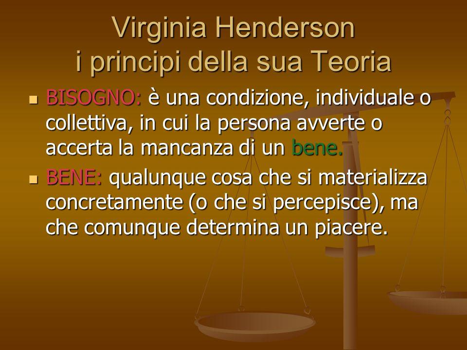 Virginia Henderson i principi della sua Teoria BISOGNO: è una condizione, individuale o collettiva, in cui la persona avverte o accerta la mancanza di un bene.
