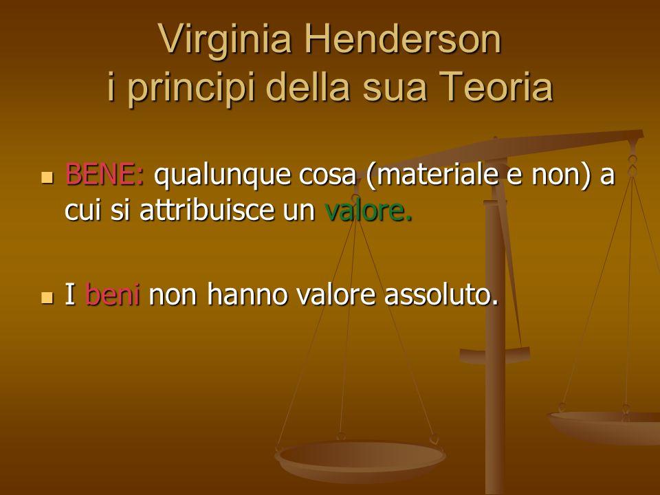 Virginia Henderson i principi della sua Teoria BENE: qualunque cosa (materiale e non) a cui si attribuisce un valore. BENE: qualunque cosa (materiale