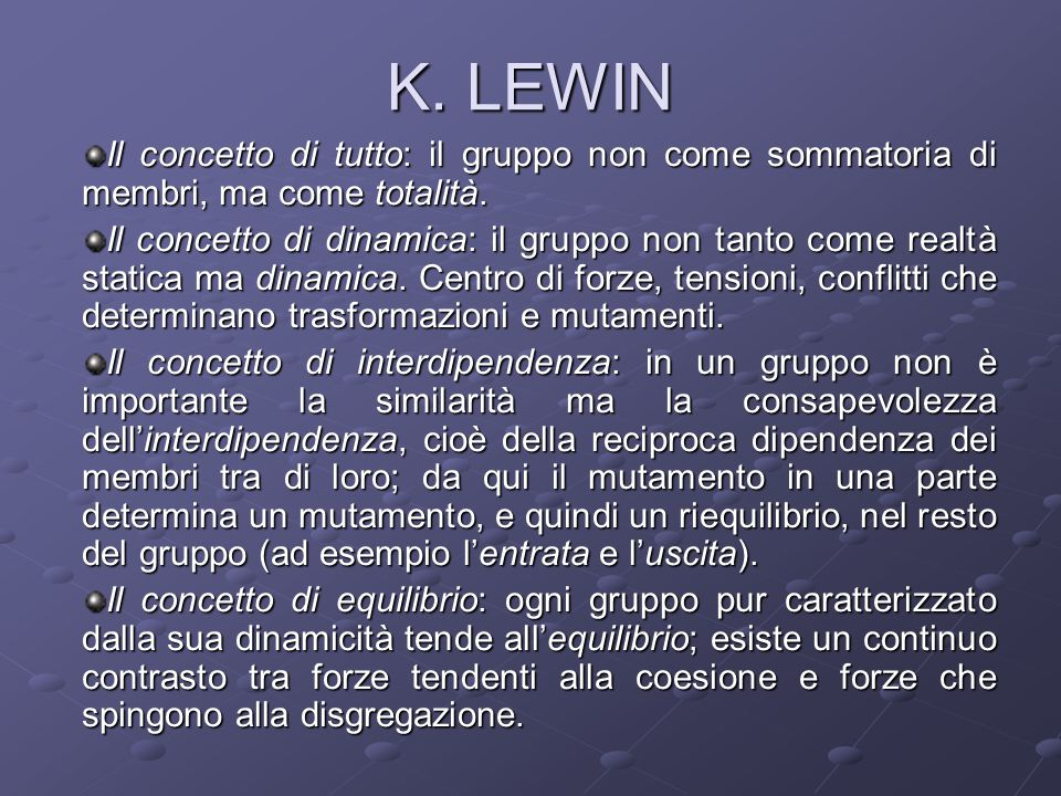 K. LEWIN Il concetto di tutto: il gruppo non come sommatoria di membri, ma come totalità.