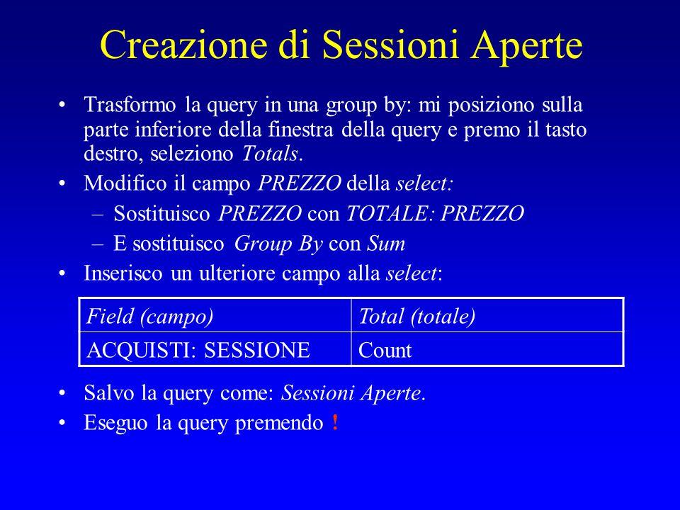 Creazione di Sessioni Aperte Trasformo la query in una group by: mi posiziono sulla parte inferiore della finestra della query e premo il tasto destro, seleziono Totals.