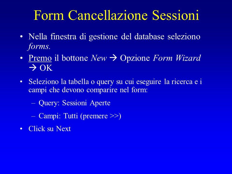Form Cancellazione Sessioni Nella finestra di gestione del database seleziono forms. Premo il bottone New  Opzione Form Wizard  OK Seleziono la tabe