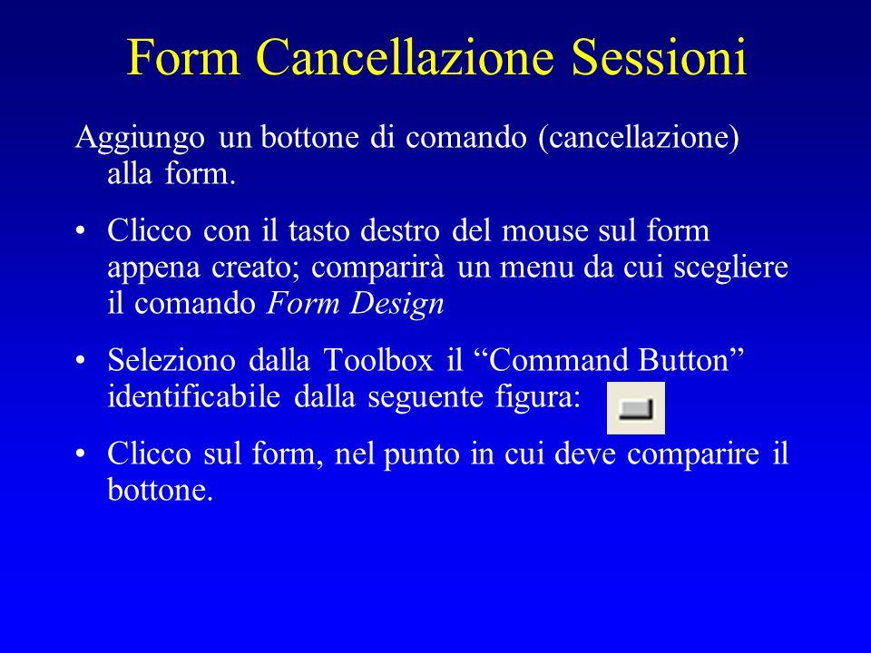 Form Cancellazione Sessioni Aggiungo un bottone di comando (cancellazione) alla form. Clicco con il tasto destro del mouse sul form appena creato; com