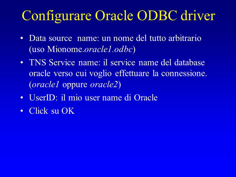 Configurare Oracle ODBC driver Data source name: un nome del tutto arbitrario (uso Mionome.oracle1.odbc) TNS Service name: il service name del databas